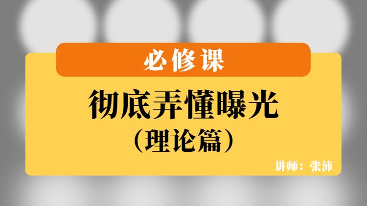 (线上)张沛-彻底弄懂曝光-必修课
