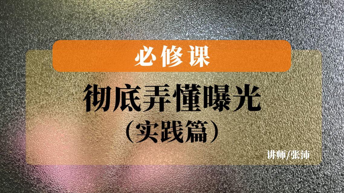(线上)张沛-彻底弄懂曝光-实践篇