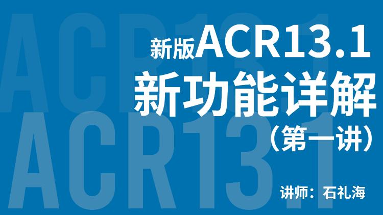 新版ACR13.1的新功能详解(第一讲)