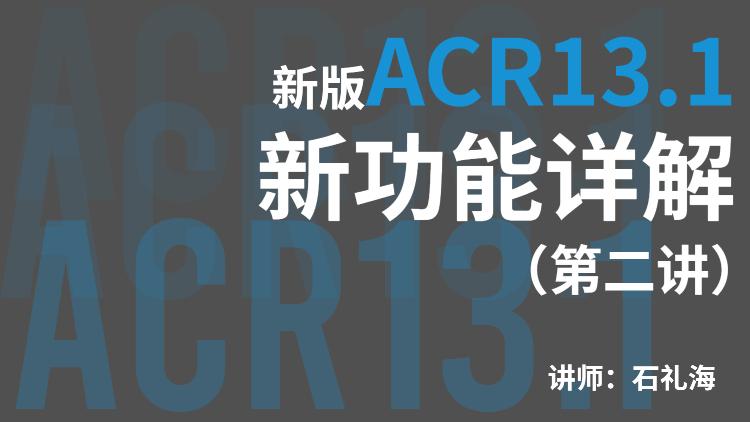 新版ACR13.1新功能详解(第二讲)