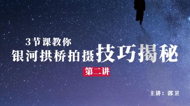 【星空摄影】银河拱桥拍摄技巧揭秘