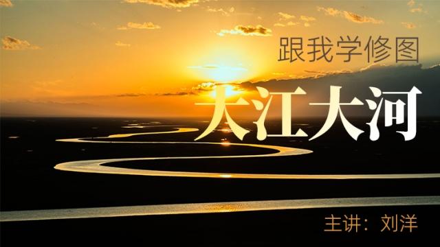 【跟我学修图】大江大河