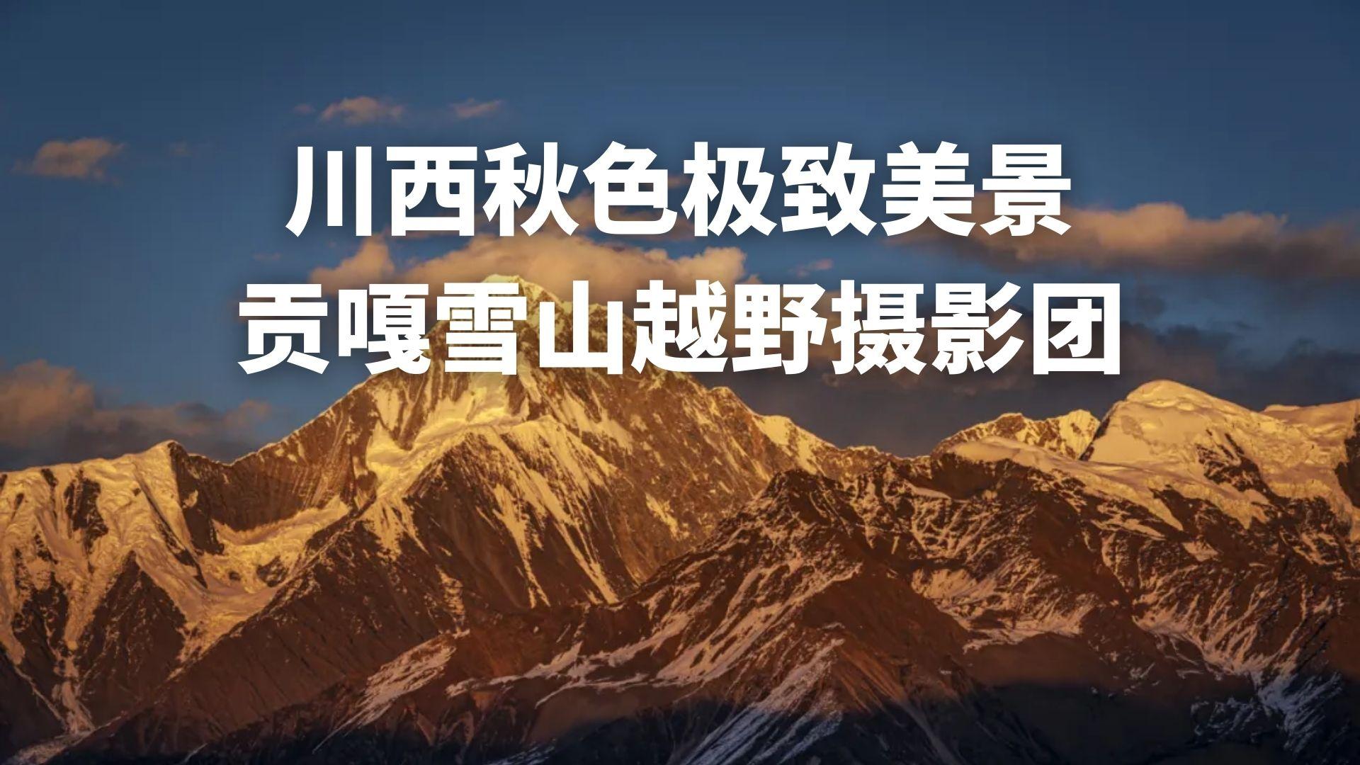 川西秋色极致美景 贡嘎雪山越野摄影团