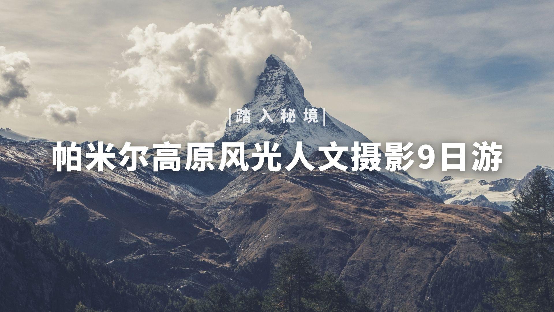 踏入秘境,帕米尔高原风光人文摄影9日游
